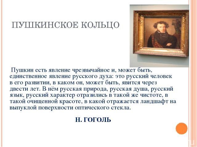 ПУШКИНСКОЕ КОЛЬЦО Пушкин есть явление чрезвычайное и, может быть, единственное явление русского духа: это русский человек в его развитии, в каком он, может быть, явится через двести лет. В нём русская природа, русская душа, русский язык, русский хар…