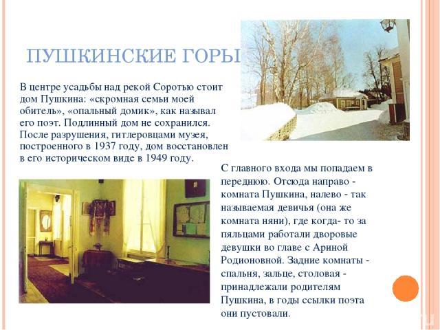 ПУШКИНСКИЕ ГОРЫ В центре усадьбы над рекой Соротью стоит дом Пушкина: «скромная семьи моей обитель», «опальный домик», как называл его поэт.Подлинный дом не сохранился. После разрушения, гитлеровцами музея, построенного в 1937 году, дом восстановле…