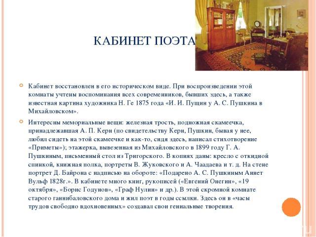 КАБИНЕТ ПОЭТА Кабинет восстановлен в его историческом виде. При воспроизведении этой комнаты учтены воспоминания всех современников, бывших здесь, а также известная картина художника Н. Ге 1875 года «И. И. Пущин у А. С. Пушкина в Михайловском». Инт…