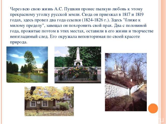 Через всю свою жизнь А.С. Пушкин пронес пылкую любовь к этому прекрасному уголку русской земли. Сюда он приезжал в 1817 и 1819 годах, здесь провел два года ссылки (1824-1826 г.). Здесь