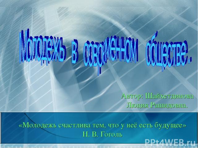«Молодежь счастлива тем, что у неё есть будущее» Н. В. Гоголь Автор: Шайхетдинова Люция Рашидовна.