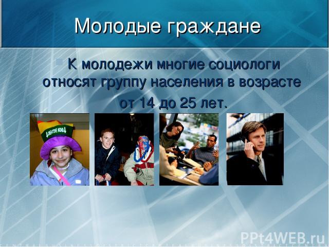 Молодые граждане К молодежи многие социологи относят группу населения в возрасте от 14 до 25 лет.