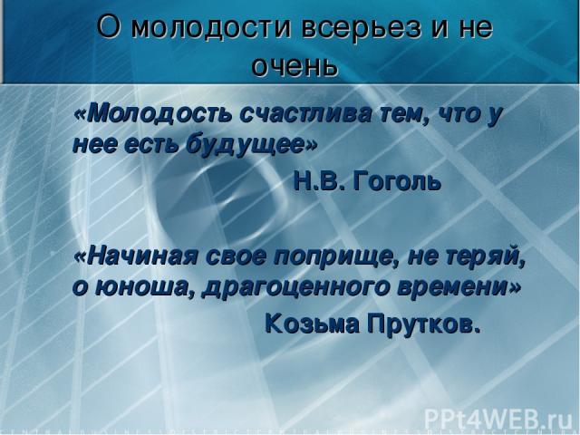 О молодости всерьез и не очень «Молодость счастлива тем, что у нее есть будущее» Н.В. Гоголь «Начиная свое поприще, не теряй, о юноша, драгоценного времени» Козьма Прутков.
