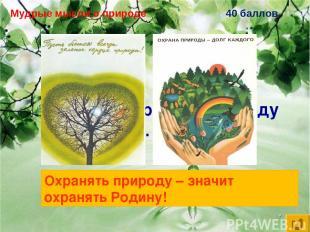 Мудрые мысли о природе 40 баллов Охранять природу – … Охранять природу – значит