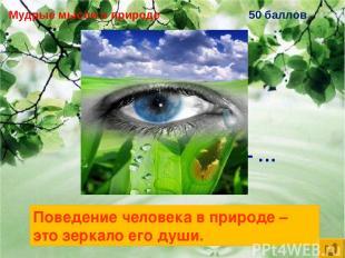 Мудрые мысли о природе 50 баллов Поведение человека в природе – … Поведение чело