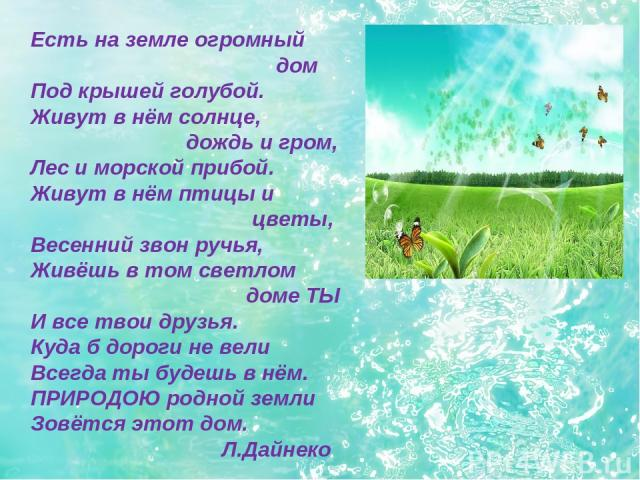 Есть на земле огромный дом Под крышей голубой. Живут в нём солнце, дождь и гром, Лес и морской прибой. Живут в нём птицы и цветы, Весенний звон ручья, Живёшь в том светлом доме ТЫ И все твои друзья. Куда б дороги не вели Всегда ты будешь в нём. ПРИР…