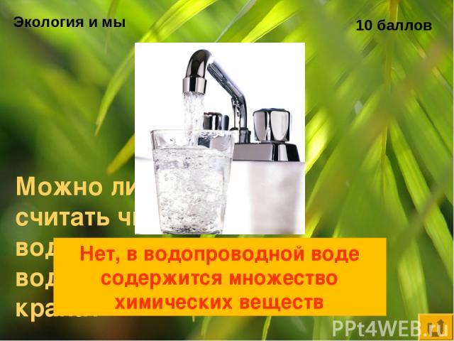 Экология и мы 10 баллов Можно ли считать чистой воду из водопроводного крана? Нет, в водопроводной воде содержится множество химических веществ