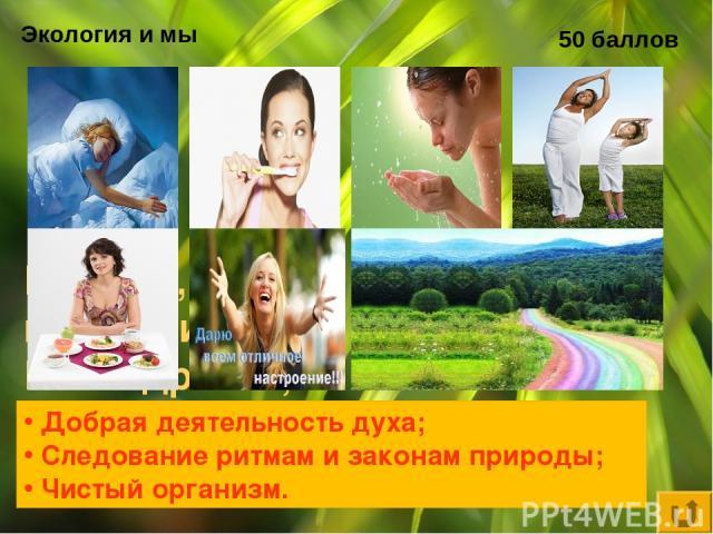 Экология и мы 50 баллов Каковы, по мнению Ю. Андреева, три кита здоровья? Добрая деятельность духа; Следование ритмам и законам природы; Чистый организм.