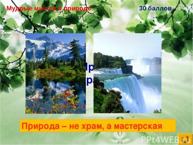 Мудрые мысли о природе 30 баллов Природа – не храм, … Природа – не храм, а мастерская