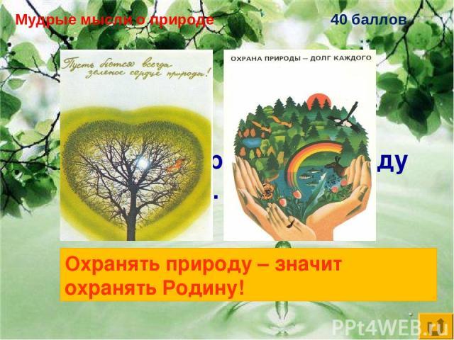 Мудрые мысли о природе 40 баллов Охранять природу – … Охранять природу – значит охранять Родину!