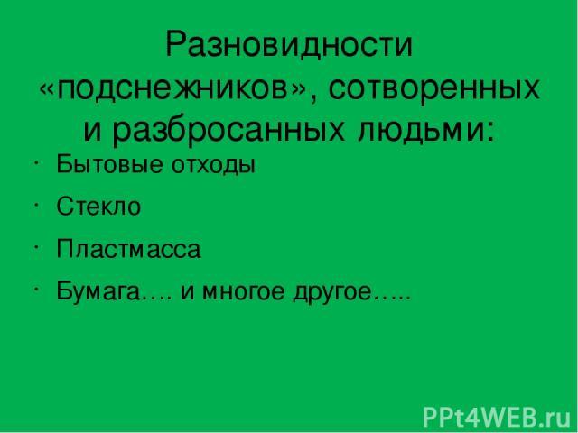 Разновидности «подснежников», сотворенных и разбросанных людьми: Бытовые отходы Стекло Пластмасса Бумага…. и многое другое…..