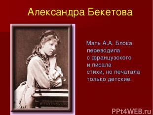 Мать А.А. Блока переводила с французского и писала стихи, но печатала только дет