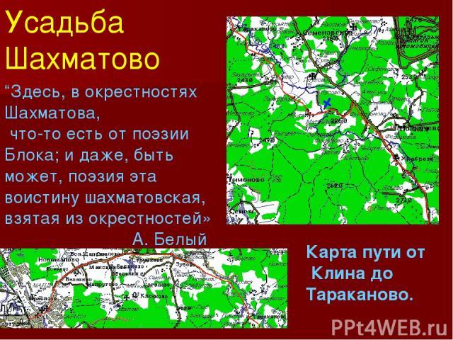 """Усадьба Шахматово Карта пути от Клина до Тараканово. """"Здесь, в окрестностях Шахматова, что-то есть от поэзии Блока; и даже, быть может, поэзия эта воистину шахматовская, взятая из окрестностей» А. Белый"""