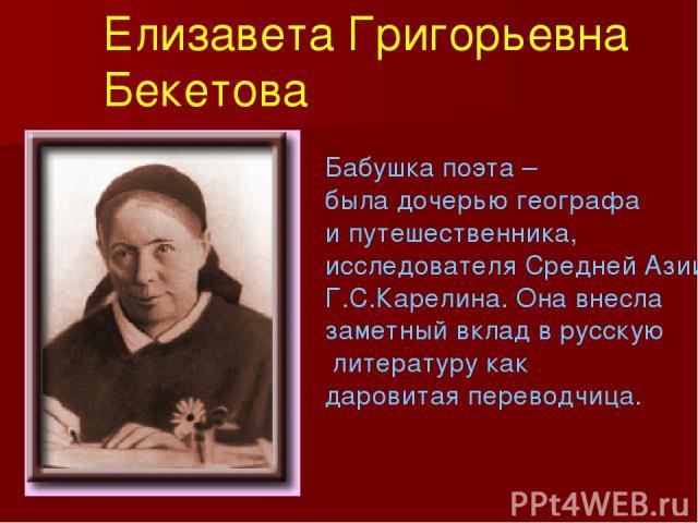 Бабушка поэта – была дочерью географа и путешественника, исследователя Средней Азии Г.С.Карелина. Она внесла заметный вклад в русскую литературу как даровитая переводчица. Елизавета Григорьевна Бекетова