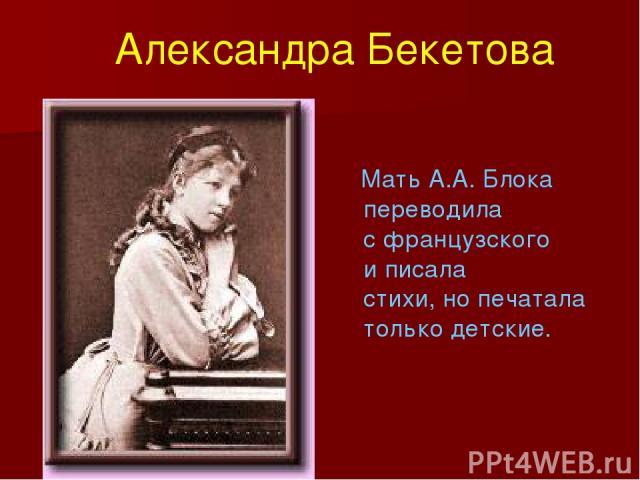Мать А.А. Блока переводила с французского и писала стихи, но печатала только детские. Александра Бекетова