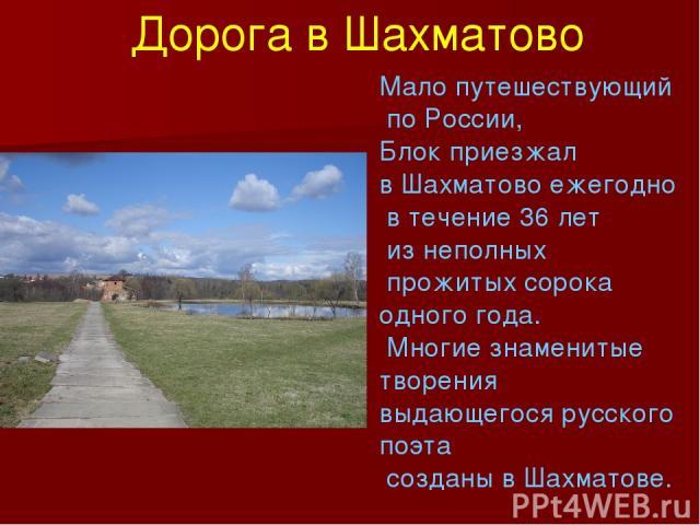 Мало путешествующий по России, Блок приезжал в Шахматово ежегодно в течение 36 лет из неполных прожитых сорока одного года. Многие знаменитые творения выдающегося русского поэта созданы в Шахматове. Дорога в Шахматово