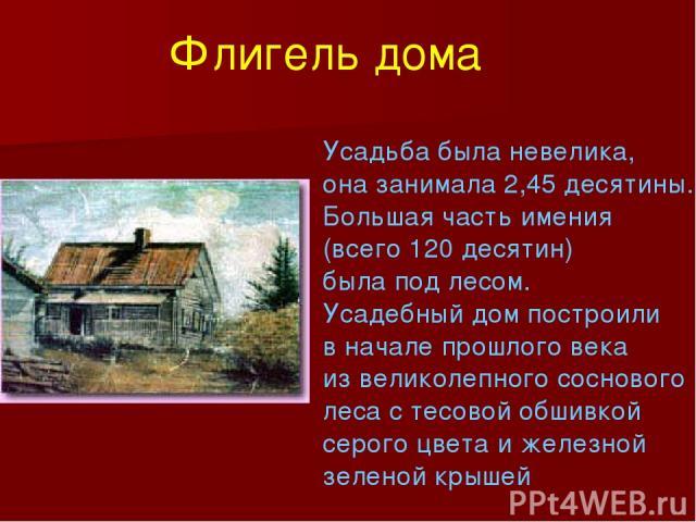 Усадьба была невелика, она занимала 2,45 десятины. Большая часть имения (всего 120 десятин) была под лесом. Усадебный дом построили в начале прошлого века из великолепного соснового леса с тесовой обшивкой серого цвета и железной зеленой крышей Флиг…