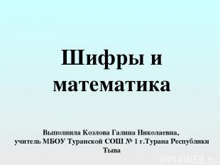 Шифры и математика Выполнила Козлова Галина Николаевна, учитель МБОУ Туранской С