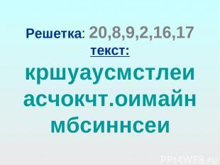 Решетка: 20,8,9,2,16,17 текст: кршуаусмстлеиасчокчт.оимайнмбсиннсеи