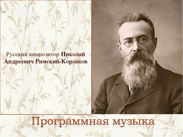 Русский композитор Николай Андреевич Римский-Корсаков