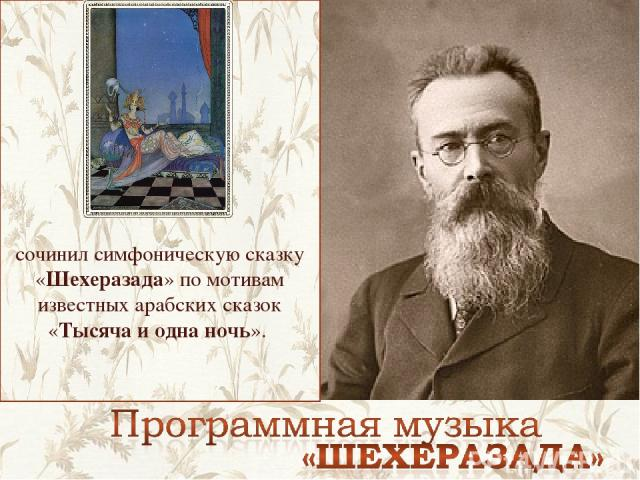 сочинил симфоническую сказку «Шехеразада» по мотивам известных арабских сказок «Тысяча и одна ночь».