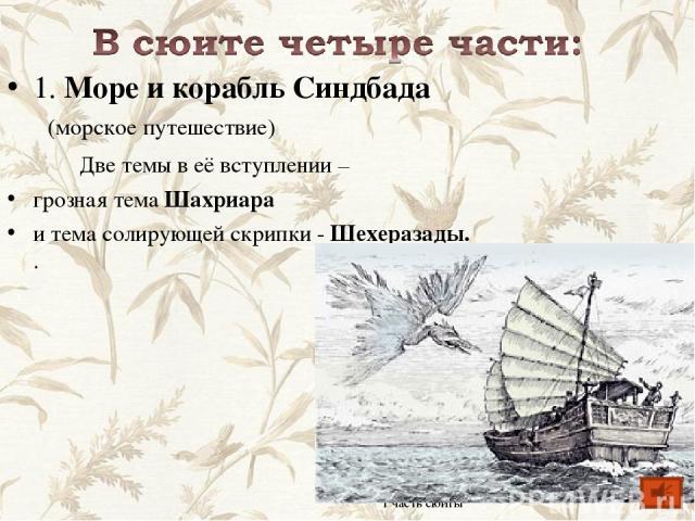1. Море и корабль Синдбада (морское путешествие) Две темы в её вступлении – грозная тема Шахриара и тема солирующей скрипки - Шехеразады. . 1 часть сюиты