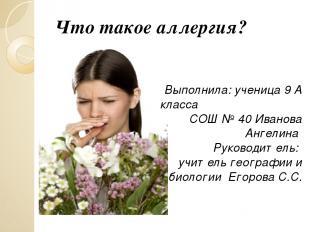 Что такое аллергия? Выполнила: ученица 9 А класса СОШ № 40 Иванова Ангелина Руко