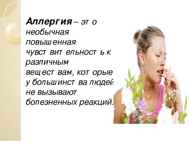 Аллергия – это необычная повышенная чувствительность к различным веществам, которые у большинства людей не вызывают болезненных реакций.