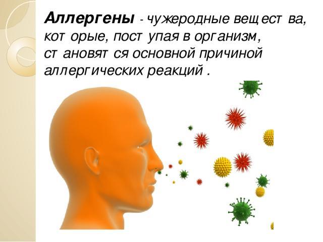 Аллергены - чужеродные вещества, которые, поступая в организм, становятся основной причиной аллергических реакций .