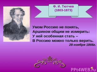 Ф. И. Тютчев (1803-1873) Умом Россию не понять, Аршином общим не измерить: У ней