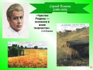 Сергей Есенин (1895-1925) «Чувство Родины — основное в моем творчестве» С.А.Есен