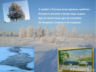 А любил я Россию всею кровью, хребтом – Её реки в разливе и когда подо льдом, Ду
