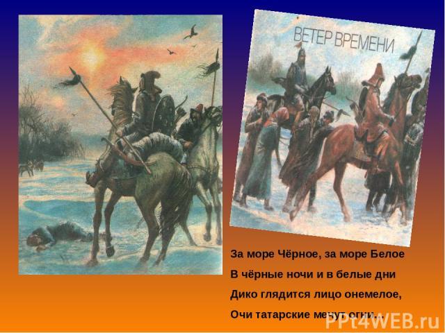 За море Чёрное, за море Белое В чёрные ночи и в белые дни Дико глядится лицо онемелое, Очи татарские мечут огни…