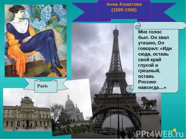 Анна Ахматова (1889-1966) Мне голос был. Он звал утешно, Он говорил: «Иди сюда, оставь свой край глухой и грешный, оставь Россию навсегда…» Paris