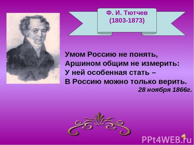 Ф. И. Тютчев (1803-1873) Умом Россию не понять, Аршином общим не измерить: У ней особенная стать – В Россию можно только верить. 28 ноября 1866г. Ф. И. Тютчев (1803-1873)
