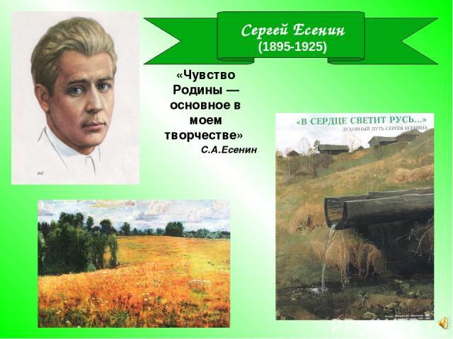 Сергей Есенин (1895-1925) «Чувство Родины — основное в моем творчестве» С.А.Есенин