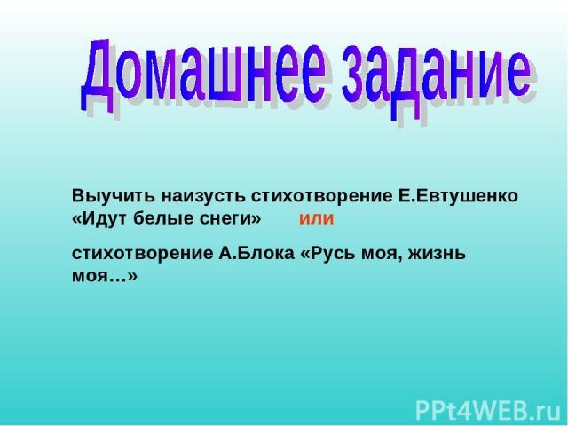 Выучить наизусть стихотворение Е.Евтушенко «Идут белые снеги» или стихотворение А.Блока «Русь моя, жизнь моя…»