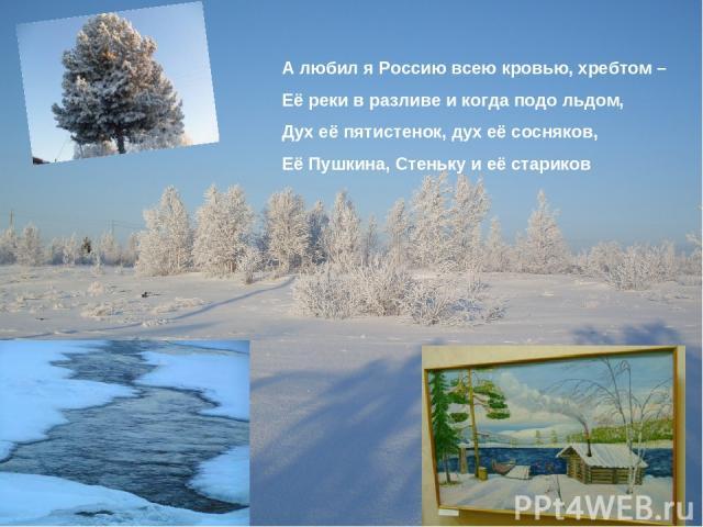 А любил я Россию всею кровью, хребтом – Её реки в разливе и когда подо льдом, Дух её пятистенок, дух её сосняков, Её Пушкина, Стеньку и её стариков