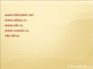 www.biblioteki.net www.allday.ru www.olik.ru www.rusedu.ru viki.rdf.ru