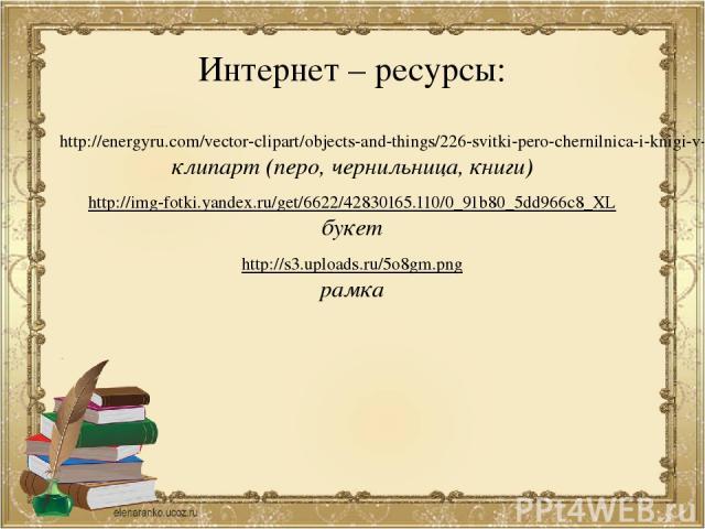 Интернет – ресурсы: http://energyru.com/vector-clipart/objects-and-things/226-svitki-pero-chernilnica-i-knigi-v-vektore.html клипарт (перо, чернильница, книги) http://img-fotki.yandex.ru/get/6622/42830165.110/0_91b80_5dd966c8_XL букет http://s3.uplo…