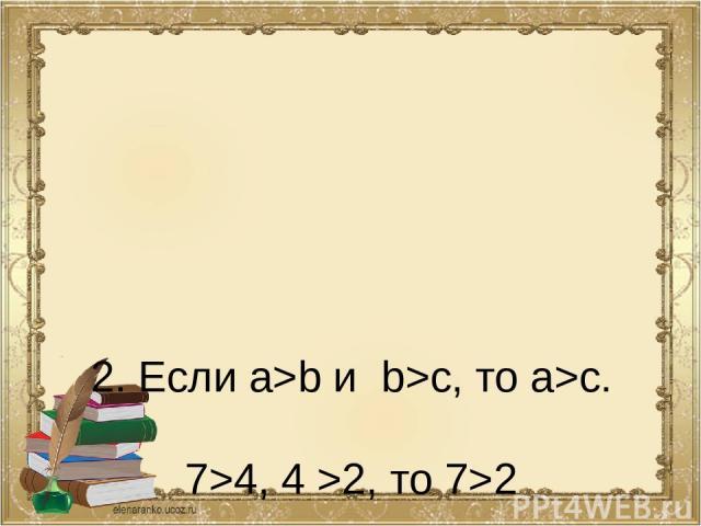 2. Если a>b и b>c, то a>c. 7>4, 4 >2, то 7>2