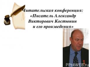 Читательская конференция: «Писатель Александр Викторович Костюнин и его произвед