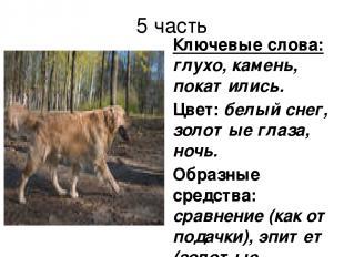 5 часть Ключевые слова: глухо, камень, покатились. Цвет: белый снег, золотые гла