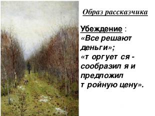Образ рассказчика Убеждение : «Все решают деньги»; «торгуется - сообразил я и пр
