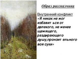 Образ рассказчика Внутренний конфликт «Я никак не мог избавиться от далекого, не