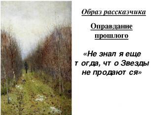 Образ рассказчика Оправдание прошлого «Не знал я еще тогда, что Звезды не продаю