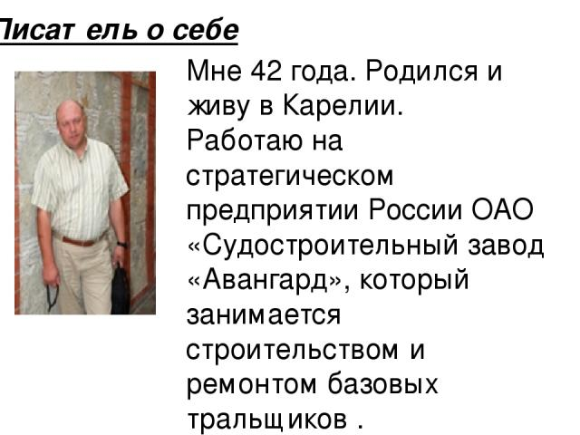 Мне 42 года. Родился и живу в Карелии. Работаю на стратегическом предприятии России ОАО «Судостроительный завод «Авангард», который занимается строительством и ремонтом базовых тральщиков . Писатель о себе