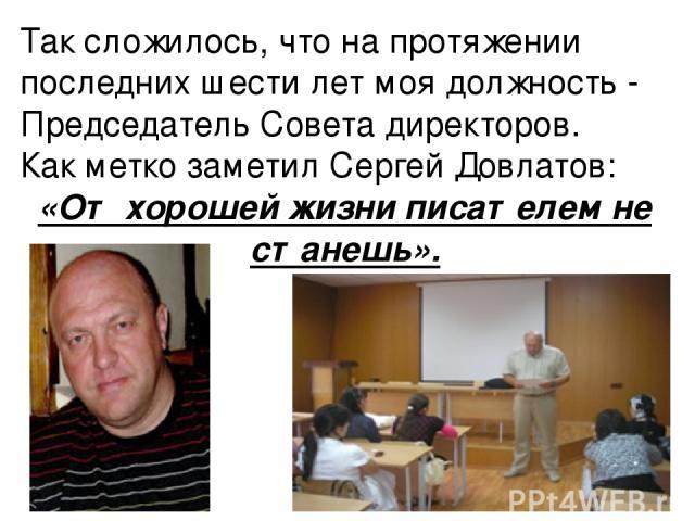 Так сложилось, что на протяжении последних шести лет моя должность - Председатель Совета директоров. Как метко заметил Сергей Довлатов: «От хорошей жизни писателем не станешь».