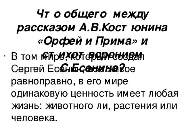 Что общего между рассказом А.В.Костюнина «Орфей и Прима» и стихотворением С.Есенина? В том мире, который создал Сергей Есенин, все живое равноправно, в его мире одинаковую ценность имеет любая жизнь: животного ли, растения или человека.