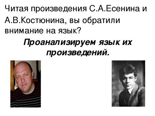 Читая произведения С.А.Есенина и А.В.Костюнина, вы обратили внимание на язык? Проанализируем язык их произведений.